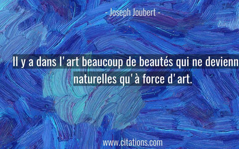 Il y a dans l'art beaucoup de beautés qui ne deviennent naturelles qu'à force d'art.