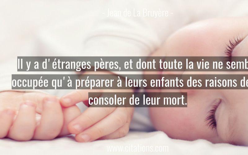 Il y a d'étranges pères, et dont toute la vie ne semble occupée qu'à préparer à leurs enfants des raisons de se consoler de leur mort.