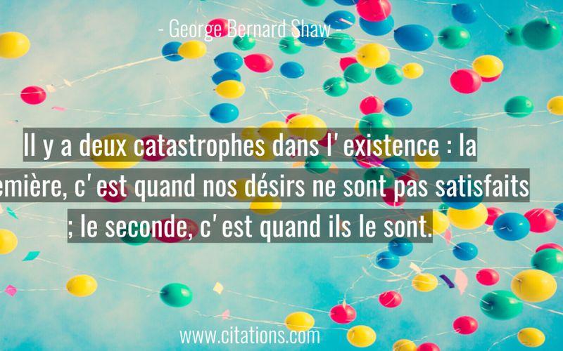 Il y a deux catastrophes dans l'existence : la première, c'est quand nos désirs ne sont pas satisfaits ; le seconde, c'est quand ils le sont.