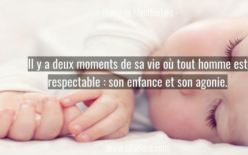 Il y a deux moments de sa vie où tout homme est respectable : son enfance et son agonie.