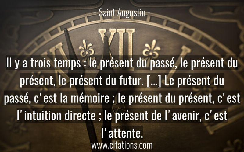 Il y a trois temps : le présent du passé, le présent du présent, le présent du futur. [...] Le présent du passé, c'est la mémoire ; le présent du présent, c'est l'intuition directe ; le présent de l'avenir, c'est l'attente.
