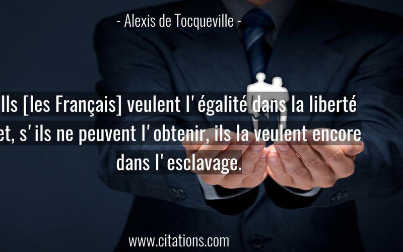 Ils [les Français] veulent l'égalité dans la liberté et, s'ils ne peuvent l'obtenir, ils la veulent encore dans l'esclavage.