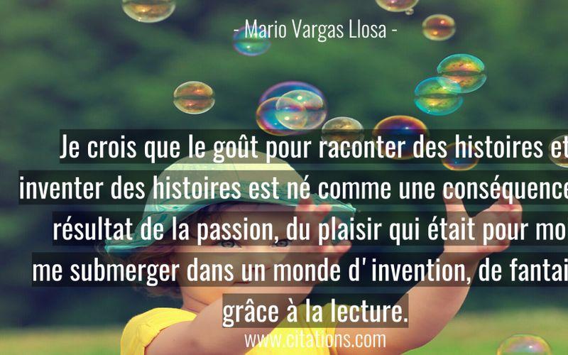Je crois que le goût pour raconter des histoires et inventer des histoires est né comme une conséquence, un résultat de la passion, du plaisir qui était pour moi, me submerger dans un monde d'invention, de fantaisie grâce à la lecture.
