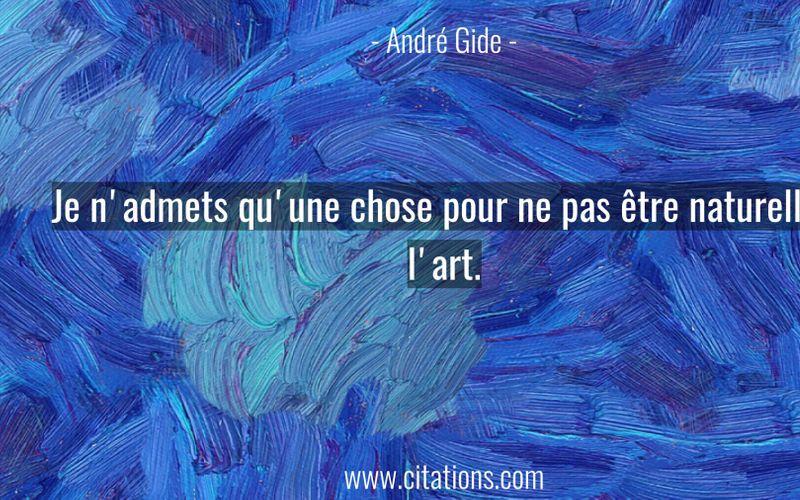 Je n'admets qu'une chose pour ne pas être naturelle : l'art.