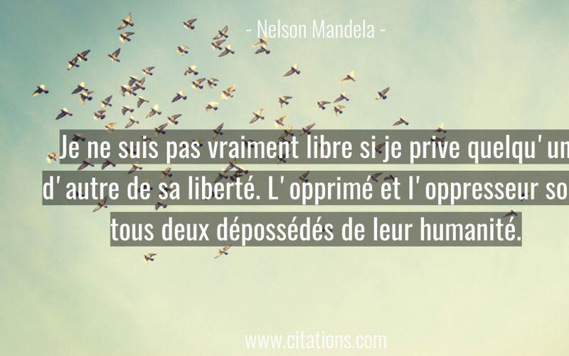 Je ne suis pas vraiment libre si je prive quelqu'un d'autre de sa liberté. L'opprimé et l'oppresseur sont tous deux dépossédés de leur humanité.