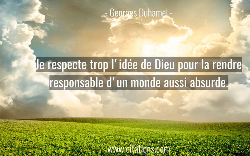 Je respecte trop l'idée de Dieu pour la rendre responsable d'un monde aussi absurde.