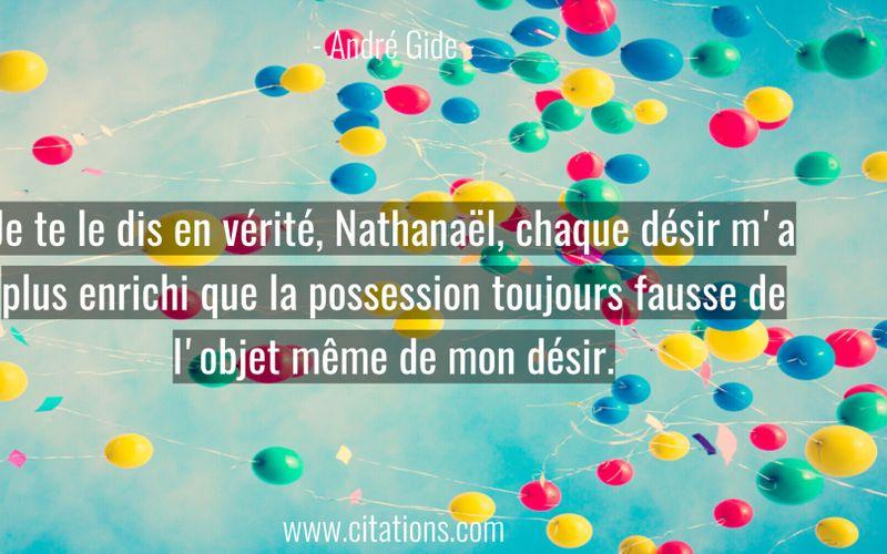 Je te le dis en vérité, Nathanaël, chaque désir m'a plus enrichi que la possession toujours fausse de l'objet même de mon désir.