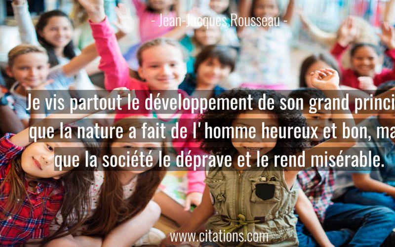 Je vis partout le développement de son grand principe que la nature a fait de l'homme heureux et bon, mais que la société le déprave et le rend misérable.