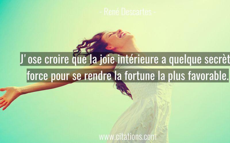 J'ose croire que la joie intérieure a quelque secrète force pour se rendre la fortune la plus favorable.
