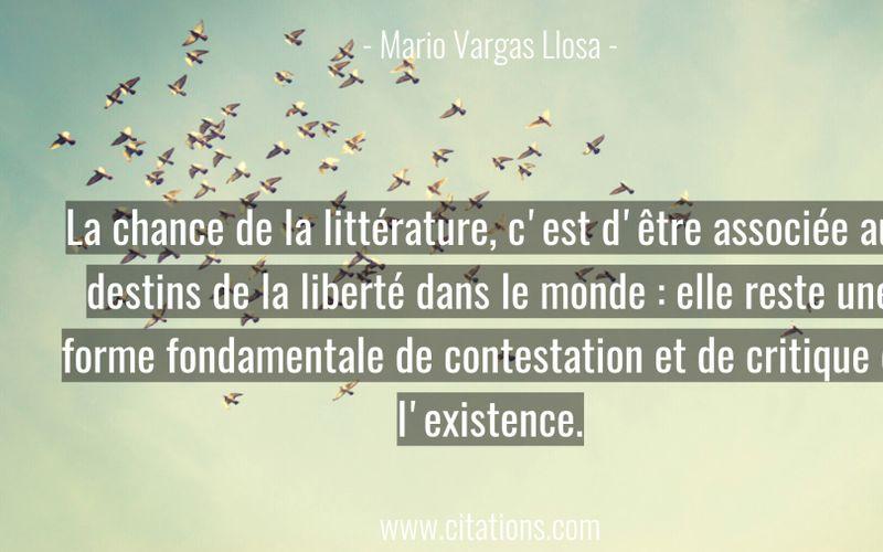 La chance de la littérature, c'est d'être associée aux destins de la liberté dans le monde : elle reste une forme fondamentale de contestation et de critique de l'existence.