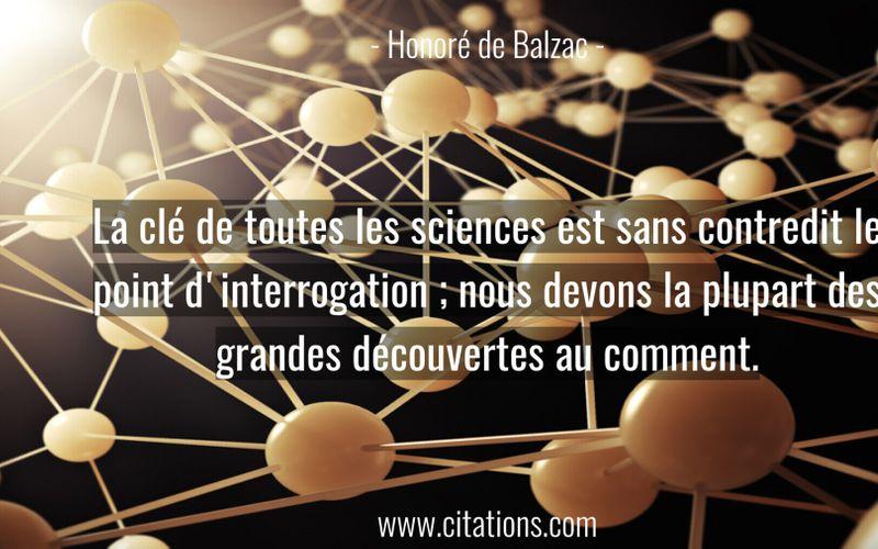 La clé de toutes les sciences est sans contredit le point d'interrogation ; nous devons la plupart des grandes découvertes au comment.
