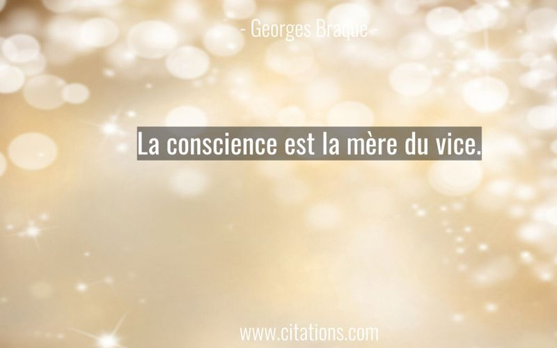 La conscience est la mère du vice.