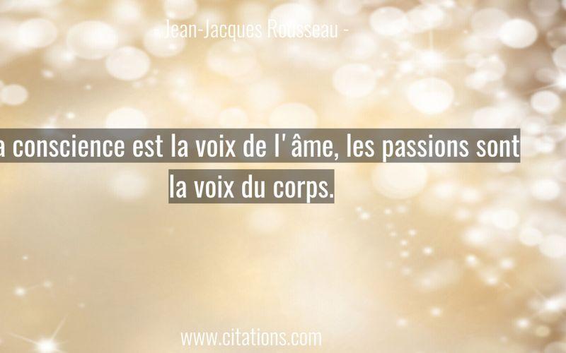 La conscience est la voix de l'âme, les passions sont la voix du corps.