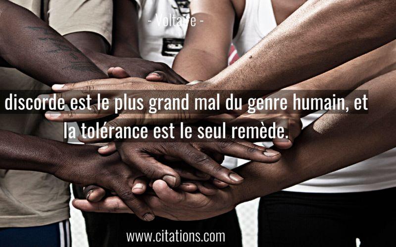 La discorde est le plus grand mal du genre humain, et la tolérance est le seul remède.