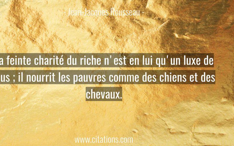 La feinte charité du riche n'est en lui qu'un luxe de plus ; il nourrit les pauvres comme des chiens et des chevaux.