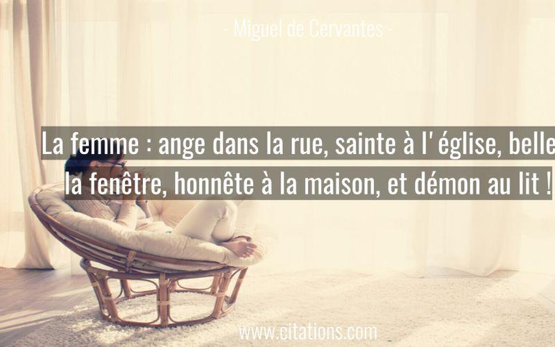 La femme : ange dans la rue, sainte à l'église, belle a la fenêtre, honnête à la maison, et démon au lit !