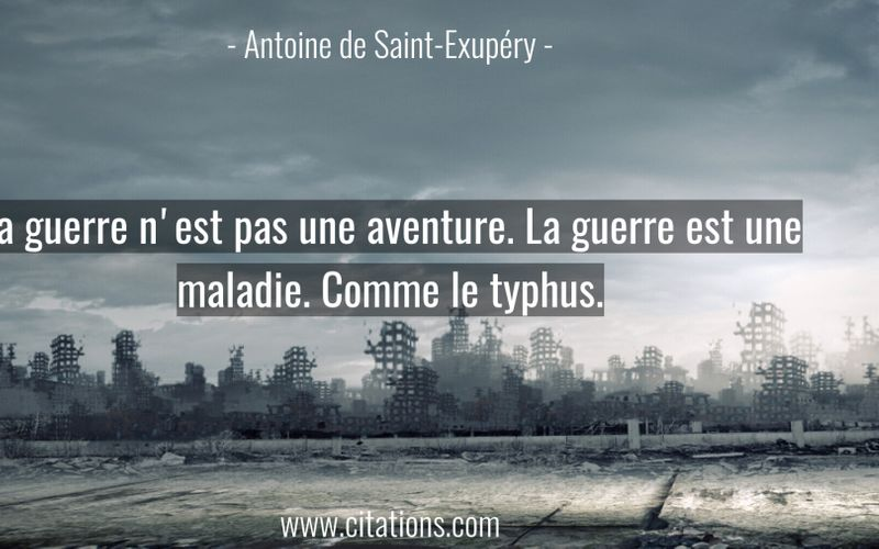 La guerre n'est pas une aventure. La guerre est une maladie. Comme le typhus.