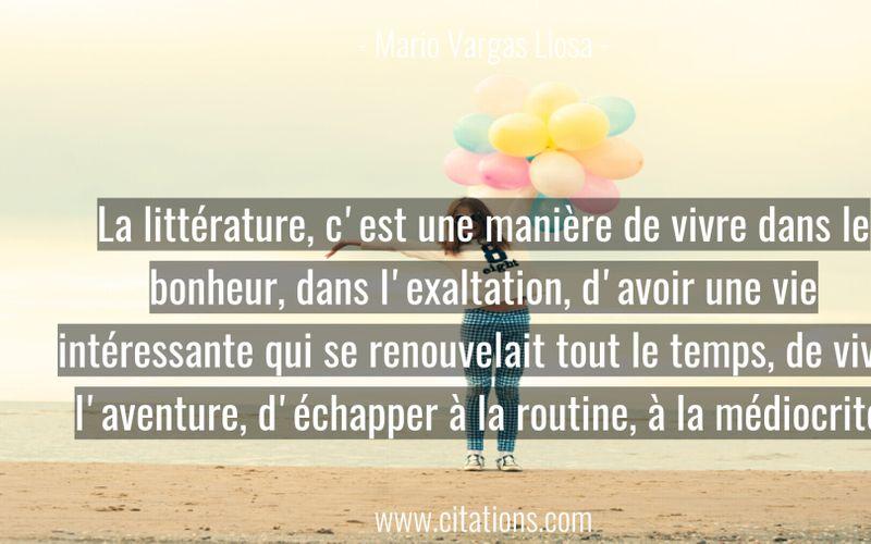 La littérature, c'est une manière de vivre dans le bonheur, dans l'exaltation, d'avoir une vie intéressante qui se renouvelait tout le temps, de vivre l'aventure, d'échapper à la routine, à la médiocrité.