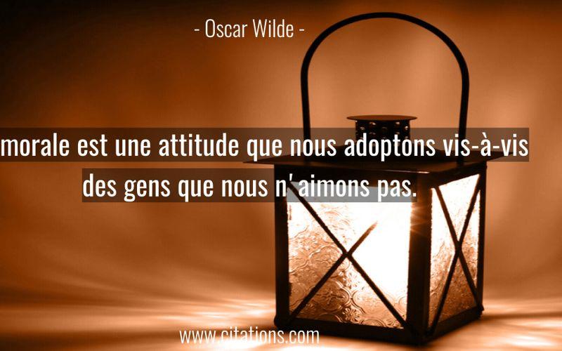 La morale est une attitude que nous adoptons vis-à-vis des gens que nous n'aimons pas.