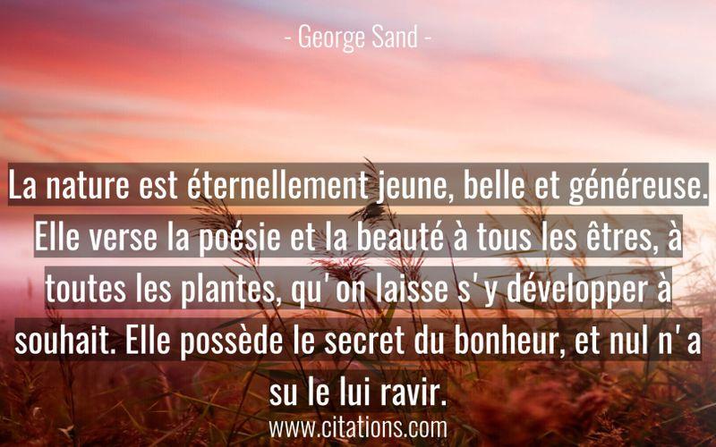 La nature est éternellement jeune, belle et généreuse. Elle verse la poésie et la beauté à tous les êtres, à toutes les plantes, qu'on laisse s'y développer à souhait. Elle possède le secret du bonheur, et nul n'a su le lui ravir.