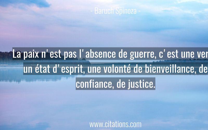 La paix n'est pas l'absence de guerre, c'est une vertu, un état d'esprit, une volonté de bienveillance, de confiance, de justice.