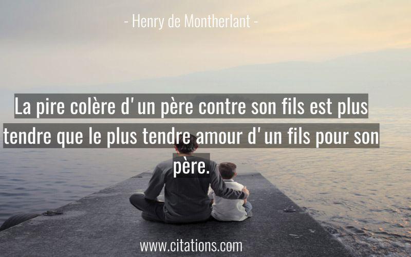 La pire colère d'un père contre son fils est plus tendre que le plus tendre amour d'un fils pour son père.