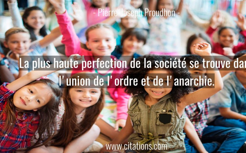La plus haute perfection de la société se trouve dans l'union de l'ordre et de l'anarchie.