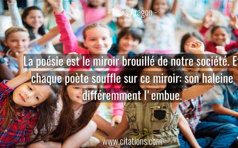 La poésie est le miroir brouillé de notre société. Et chaque poète souffle sur ce miroir: son haleine différemment l'embue.