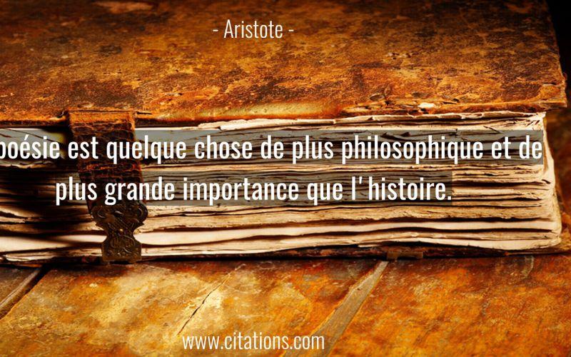 La poésie est quelque chose de plus philosophique et de plus grande importance que l'histoire.