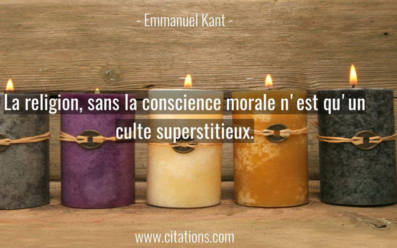 La religion, sans la conscience morale n'est qu'un culte superstitieux.