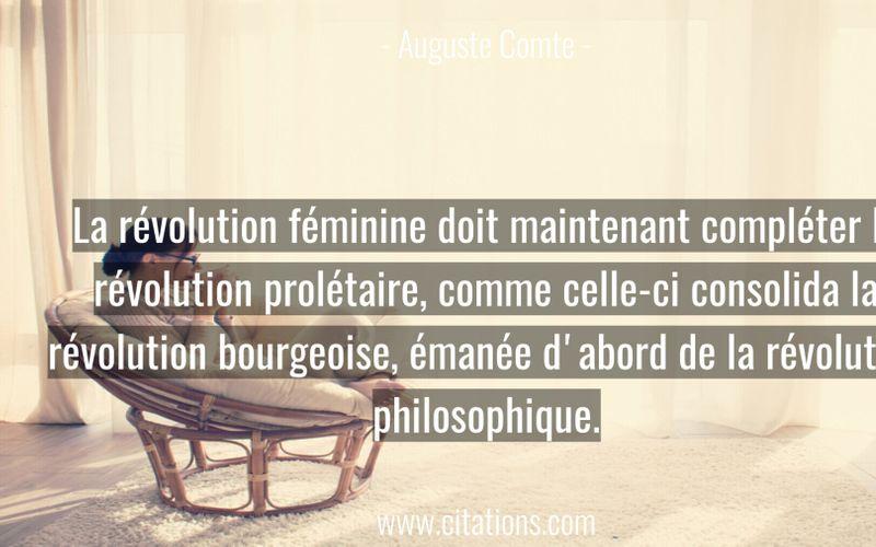 La révolution féminine doit maintenant compléter la révolution prolétaire, comme celle-ci consolida la révolution bourgeoise, émanée d'abord de la révolution philosophique.