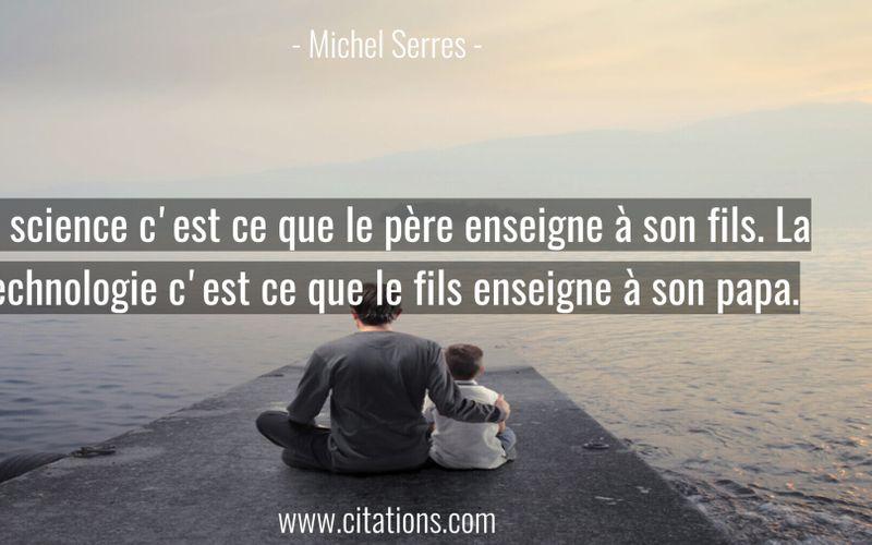 La science c'est ce que le père enseigne à son fils. La technologie c'est ce que le fils enseigne à son papa.