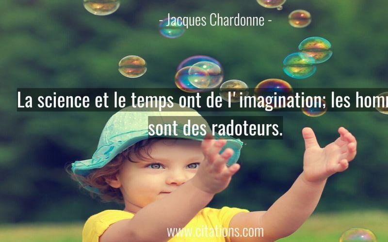 La science et le temps ont de l'imagination; les hommes sont des radoteurs.