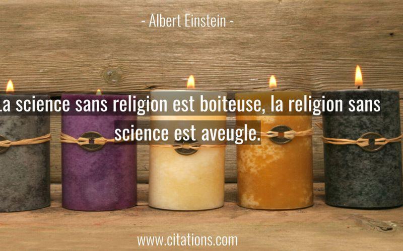 La science sans religion est boiteuse, la religion sans science est aveugle.