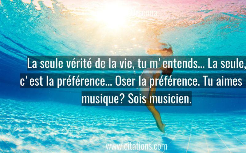 La seule vérité de la vie, tu m'entends... La seule, c'est la préférence... Oser la préférence. Tu aimes la musique? Sois musicien.