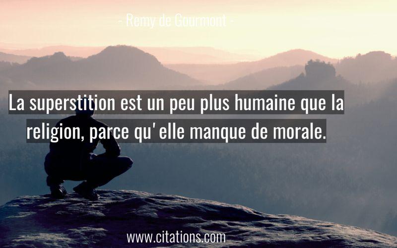 La superstition est un peu plus humaine que la religion, parce qu'elle manque de morale.