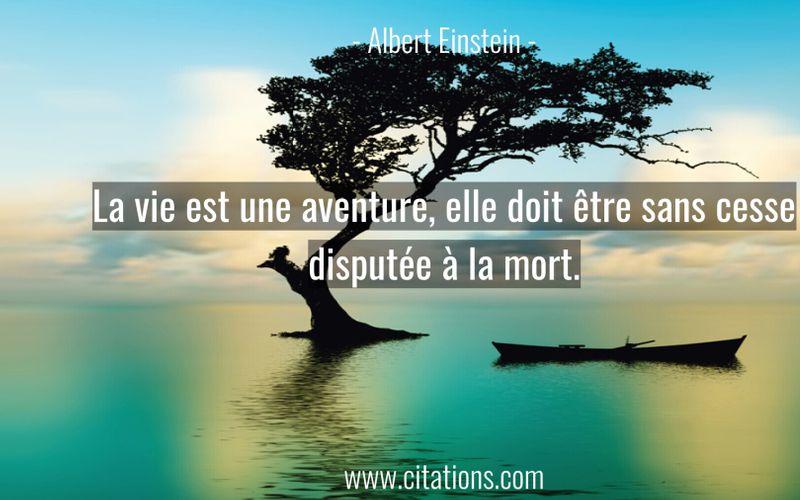 La vie est une aventure, elle doit être sans cesse disputée à la mort.
