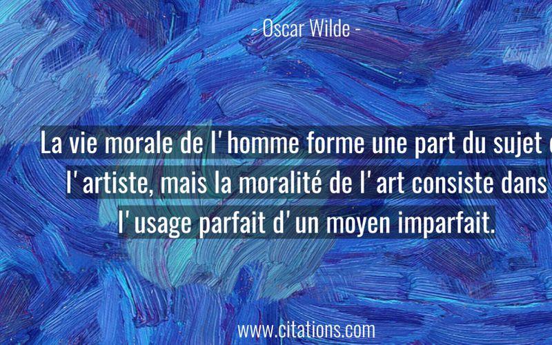 La vie morale de l'homme forme une part du sujet de l'artiste, mais la moralité de l'art consiste dans l'usage parfait d'un moyen imparfait.