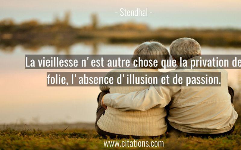 La vieillesse n'est autre chose que la privation de folie, l'absence d'illusion et de passion.