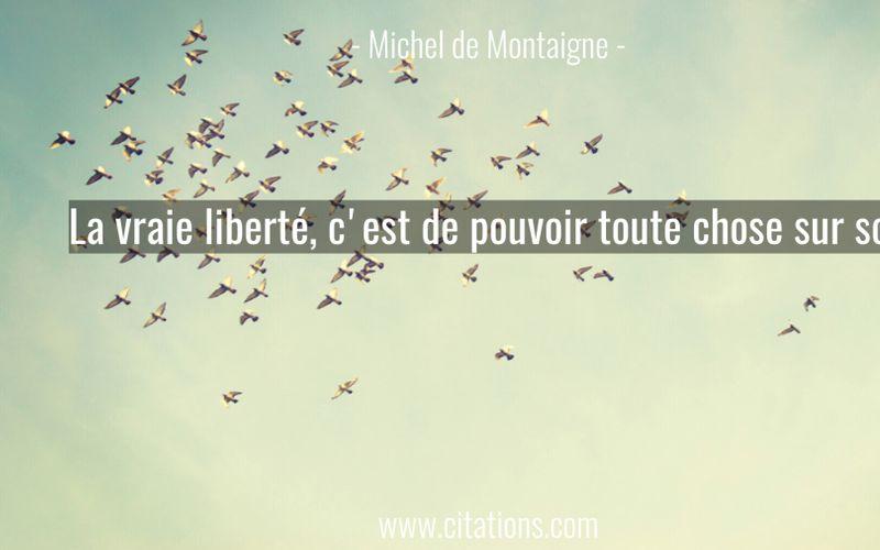 La vraie liberté, c'est de pouvoir toute chose sur soi.