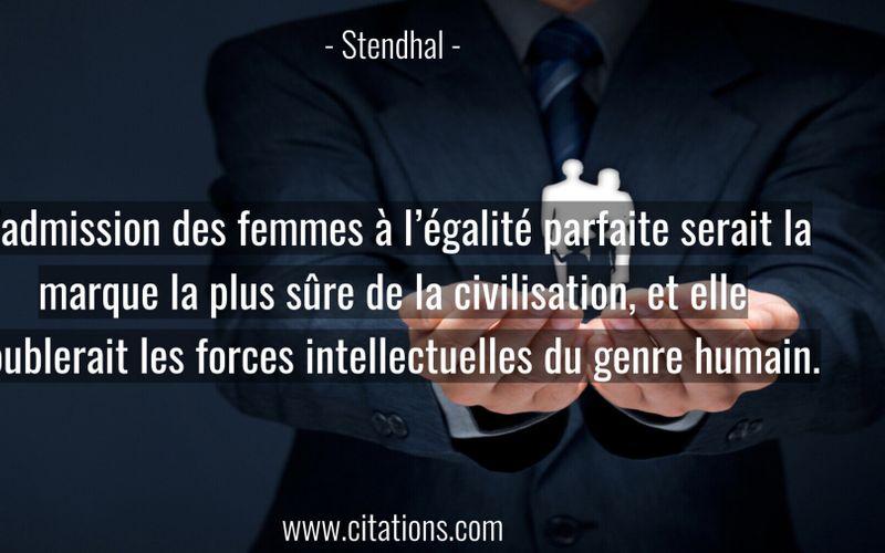 L'admission des femmes à l'égalité parfaite serait la marque la plus sûre de la civilisation, et elle doublerait les forces intellectuelles du genre humain.