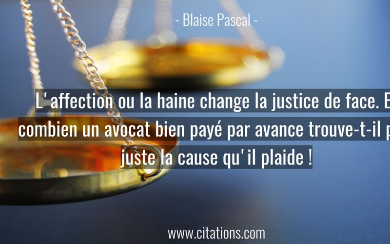 L'affection ou la haine change la justice de face. Et combien un avocat bien payé par avance trouve-t-il plus juste la cause qu'il plaide !