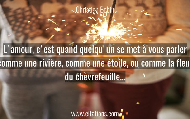 L'amour, c'est quand quelqu'un se met à vous parler comme une rivière, comme une étoile, ou comme la fleur du chèvrefeuille...