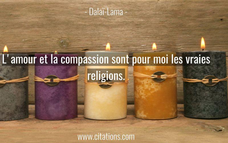 L'amour et la compassion sont pour moi les vraies religions.