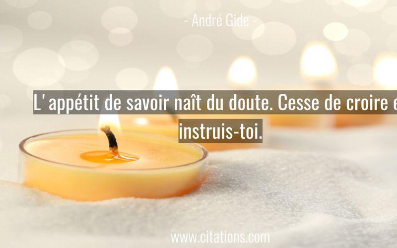 L'appétit de savoir naît du doute. Cesse de croire et instruis-toi.