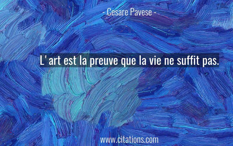 L'art est la preuve que la vie ne suffit pas.