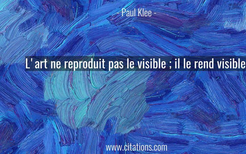 L'art ne reproduit pas le visible ; il le rend visible.