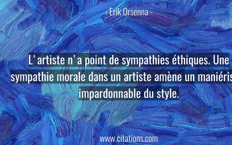 L'artiste n'a point de sympathies éthiques. Une sympathie morale dans un artiste amène un maniérisme impardonnable du style.