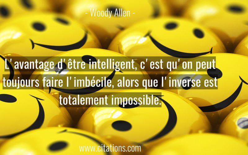 L'avantage d'être intelligent, c'est qu'on peut toujours faire l'imbécile, alors que l'inverse est totalement impossible.