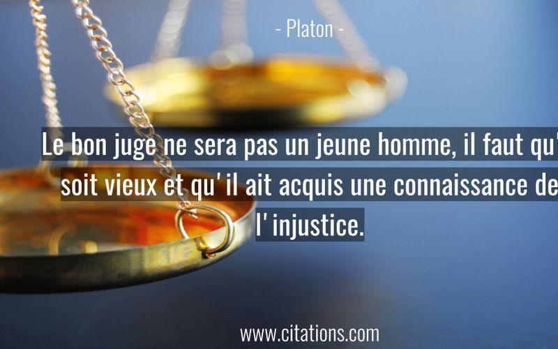 Le bon juge ne sera pas un jeune homme, il faut qu'il soit vieux et qu'il ait acquis une connaissance de l'injustice.